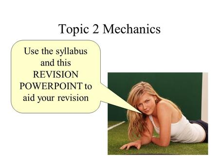 Topic 2 Mechanics Use the syllabus and this REVISION POWERPOINT to aid your revision.