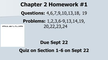 Chapter 2 Homework #1 Questions: 4,6,7,9,10,13,18, 19 Problems: 1,2,3,6-9,13,14,19, 20,22,23,24 Due Sept 22 Quiz on Section 1-6 on Sept 22.