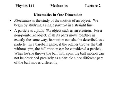 Physics 141MechanicsLecture 2 Kinematics in One Dimension Kinematics is the study of the motion of an object. We begin by studying a single particle in.