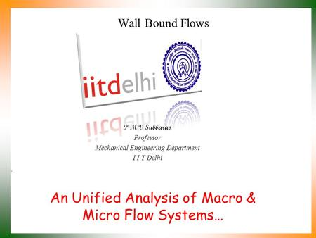 An Unified Analysis of Macro & Micro Flow Systems… P M V Subbarao Professor Mechanical Engineering Department I I T Delhi Wall Bound Flows.