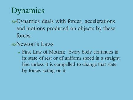 Dynamics  Dynamics deals with forces, accelerations and motions produced on objects by these forces.  Newton's Laws l First Law of Motion: Every body.