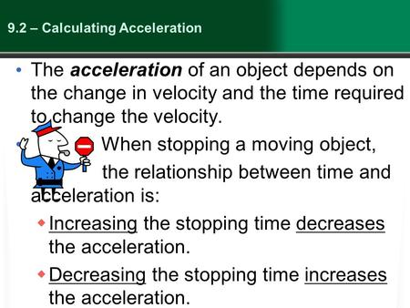 9.2 – Calculating Acceleration The acceleration of an object depends on the change in velocity and the time required to change the velocity. When stopping.
