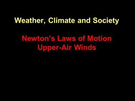 Weather, Climate and Society Newton's Laws of Motion Upper-Air Winds.