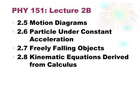 PHY 151: Lecture 2B 2.5 Motion Diagrams 2.6 Particle Under Constant Acceleration 2.7 Freely Falling Objects 2.8 Kinematic Equations Derived from Calculus.