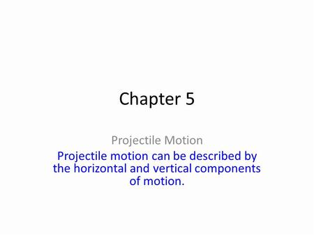 Chapter 5 Projectile Motion Projectile motion can be described by the horizontal and vertical components of motion.