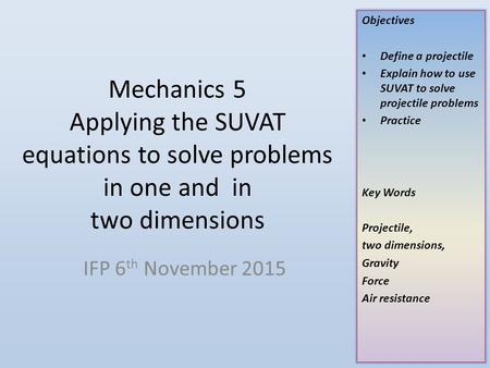 Objectives Define a projectile Explain how to use SUVAT to solve projectile problems Practice Key Words Projectile, two dimensions, Gravity Force Air resistance.