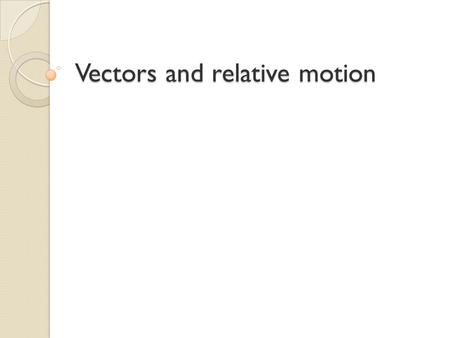 Vectors and relative motion. Vectors By now, you should know some simple vectors: displacement, velocity, force and acceleration. All of these quantities.