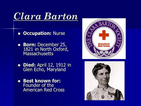 Clara Barton Occupation: Nurse Occupation: Nurse Born: December 25, 1821 in North Oxford, Massachusetts Born: December 25, 1821 in North Oxford, Massachusetts.
