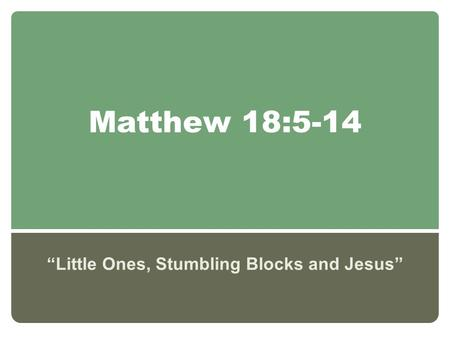 "Matthew 18:5-14 ""Little Ones, Stumbling Blocks and Jesus"""