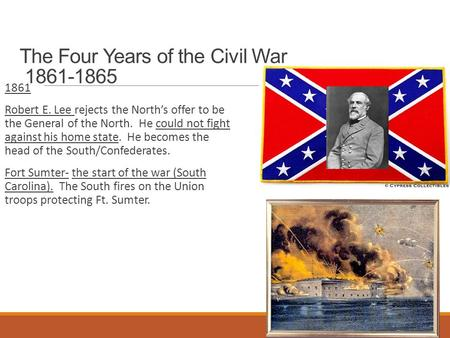 The Four Years of the Civil War 1861-1865 1861 Robert E. Lee rejects the North's offer to be the General of the North. He could not fight against his.