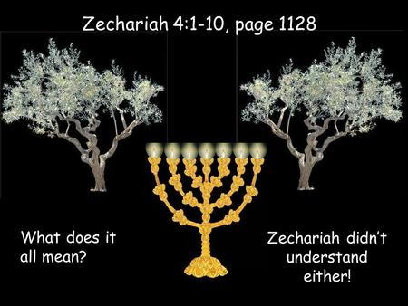 Zechariah 4:1-10, page 1128 What does it all mean? Zechariah didn't understand either!