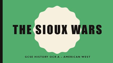 THE SIOUX WARS GCSE HISTORY OCR A – AMERICAN WEST.