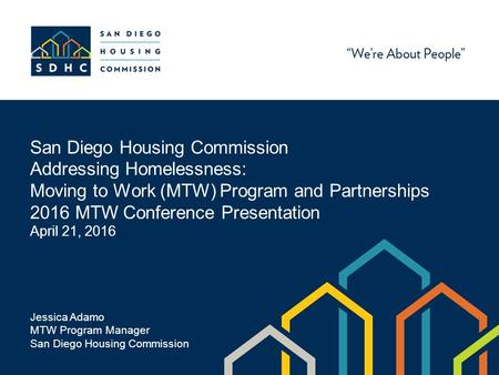 San Diego Housing Commission Addressing Homelessness: Moving to Work (MTW) Program and Partnerships 2016 MTW Conference Presentation April 21, 2016 Jessica.