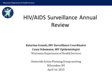 Katarina Grande, HIV Surveillance Coordinator Casey Schumann, HIV Epidemiologist Wisconsin Department of Health Services Statewide Action Planning Group.