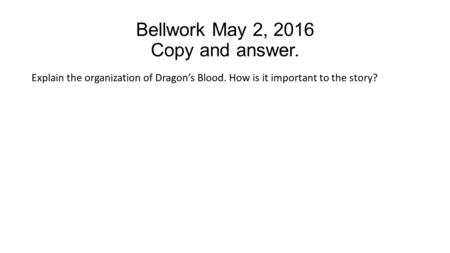 Bellwork May 2, 2016 Copy and answer. Explain the organization of Dragon's Blood. How is it important to the story?