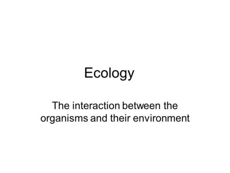 Ecology The interaction between the organisms and their environment.