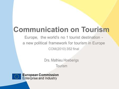 European Commission Enterprise and Industry Communication on Tourism| July 12, 2010 | ‹#› Communication on Tourism Europe, the world's no 1 tourist destination.
