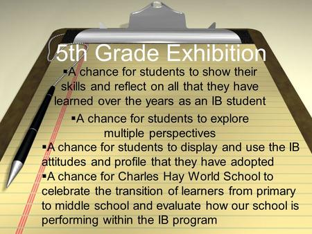 5th Grade Exhibition  A chance for students to show their skills and reflect on all that they have learned over the years as an IB student  A chance.