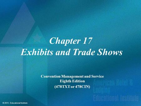 © 2011, Educational Institute Chapter 17 Exhibits and Trade Shows Convention Management and Service Eighth Edition (478TXT or 478CIN)