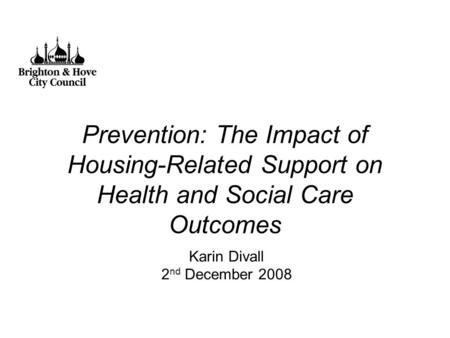 Prevention: The Impact of Housing-Related Support on Health and Social Care Outcomes Karin Divall 2 nd December 2008.
