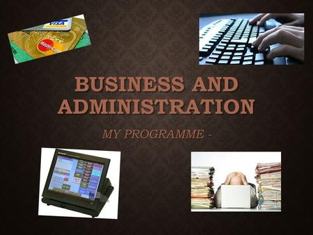 BUSINESS AND ADMINISTRATION MY PROGRAMME -. GOOD AND BAD THINGS Only three lessons Long lessons – but not very hard Computer Gives many work opportunities.