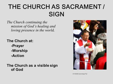 THE CHURCH AS SACRAMENT / SIGN The Church continuing the mission of God's healing and loving presence in the world. The Church at: -Prayer -Worship -Action.