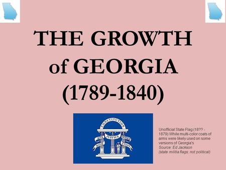 THEGROWTH of GEORGIA (1789-1840) Unofficial State Flag (18?? - 1879) While multi-color coats of arms were likely used on some versions of Georgia's Source: