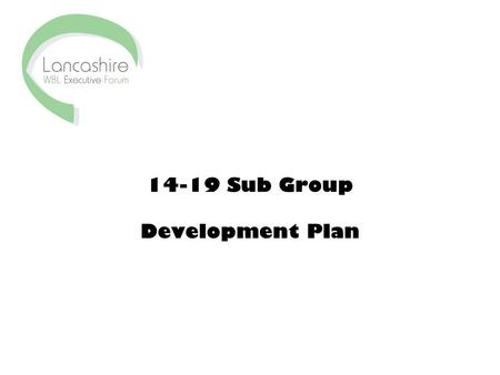 14-19 Sub Group Development Plan. Objectives 1.Complete a 14-19 survey across Lancashire WBL forum by end of June 2007 to: –map current provision and.