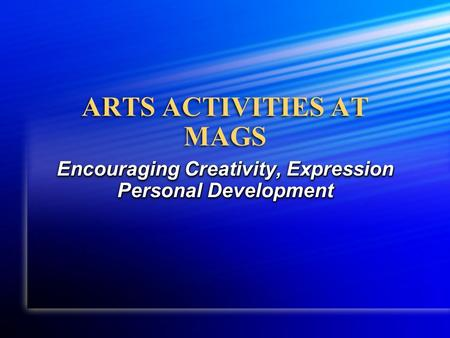 ARTS ACTIVITIES AT MAGS Encouraging Creativity, Expression Personal Development.