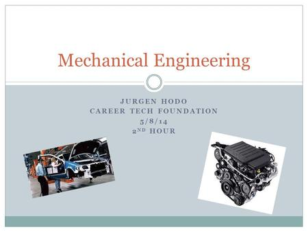 JURGEN HODO CAREER TECH FOUNDATION 5/8/14 2 ND HOUR Mechanical Engineering.