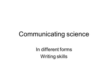 Communicating science In different forms Writing skills.