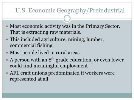 U.S. Economic Geography/Preindustrial Most economic activity was in the Primary Sector. That is extracting raw materials. This included agriculture, mining,
