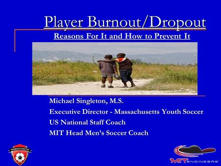 Player Burnout/Dropout Michael Singleton, M.S. Executive Director - Massachusetts Youth Soccer US National Staff Coach MIT Head Men's Soccer Coach Reasons.