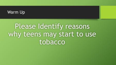 Warm Up Please Identify reasons why teens may start to use tobacco.