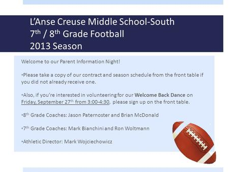 L'Anse Creuse Middle School-South 7 th / 8 th Grade Football 2013 Season Welcome to our Parent Information Night! Please take a copy of our contract and.