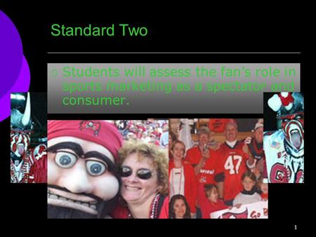 Standard Two  Students will assess the fan's role in sports marketing as a spectator and consumer. 1.