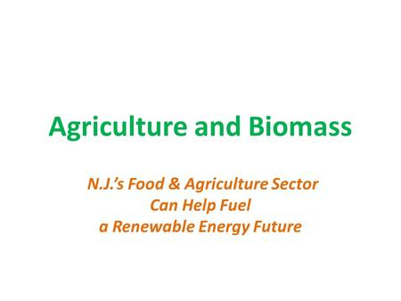 Agriculture and Biomass N.J.'s Food & Agriculture Sector Can Help Fuel a Renewable Energy Future.