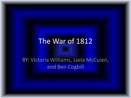 The War of 1812 BY: Victoria Williams, Jaela McCuien, and Ben Cogbill.