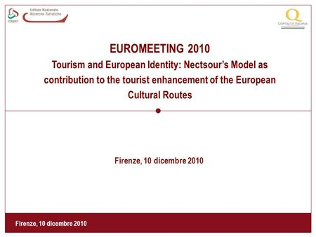 Firenze, 10 dicembre 2010 EUROMEETING 2010 Tourism and European Identity: Nectsour's Model as contribution to the tourist enhancement of the European Cultural.