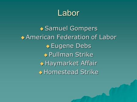 Labor  Samuel Gompers  American Federation of Labor  Eugene Debs  Pullman Strike  Haymarket Affair  Homestead Strike.