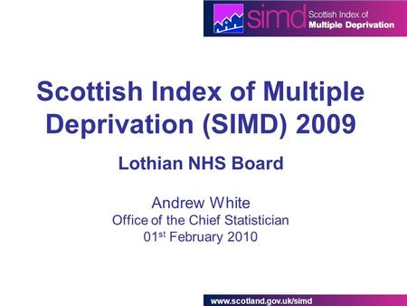 Www.scotland.gov.uk/simd Scottish Index of Multiple Deprivation (SIMD) 2009 Lothian NHS Board Andrew White Office of the Chief Statistician 01 st February.