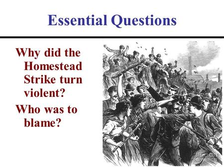 Essential Questions Why did the Homestead Strike turn violent?