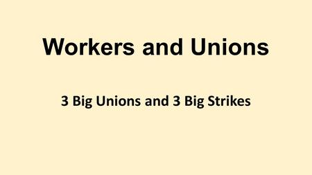 Workers and Unions 3 Big Unions and 3 Big Strikes.