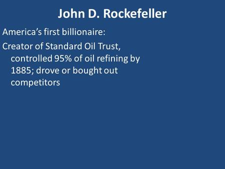 John D. Rockefeller America's first billionaire: Creator of Standard Oil Trust, controlled 95% of oil refining by 1885; drove or bought out competitors.