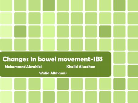 Changes in bowel movement-IBS Mohammed Alwahibi Khalid Alsadhan Walid Alkhamis.
