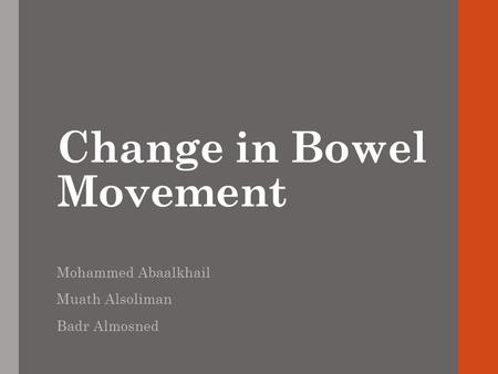 Change in Bowel Movement Mohammed Abaalkhail Muath Alsoliman Badr Almosned.