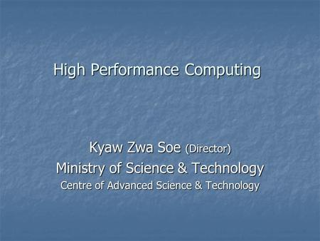 High Performance Computing Kyaw Zwa Soe (Director) Ministry of Science & Technology Centre of Advanced Science & Technology.