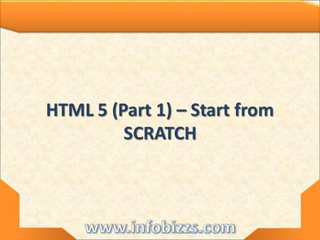 HTML 5 (Part 1) – Start from SCRATCH. HTML 5 – Start from SCRATCH.