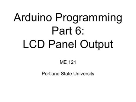 Arduino Programming Part 6: LCD Panel Output ME 121 Portland State University.