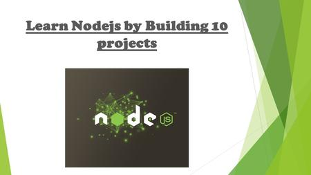 Learn Nodejs by Building 10 projects. What is Nodejs  An Open source, Cross platform, Event Based and Non-blocking framework used to develop server side.